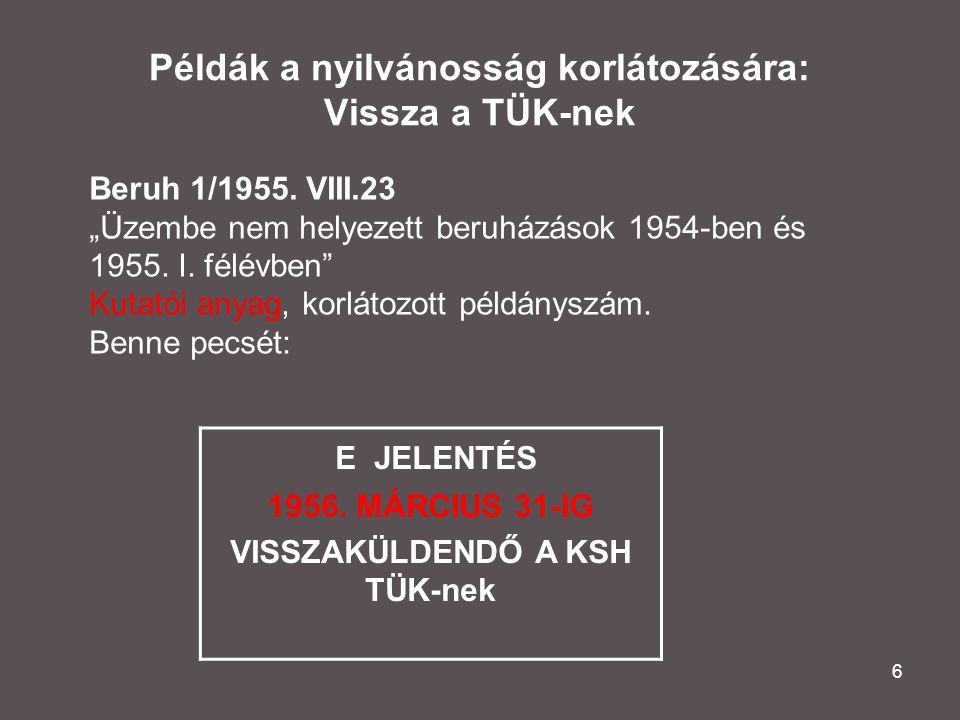 """6 Példák a nyilvánosság korlátozására: Vissza a TÜK-nek E JELENTÉS 1956. MÁRCIUS 31-IG VISSZAKÜLDENDŐ A KSH TÜK-nek Beruh 1/1955. VIII.23 """"Üzembe nem"""
