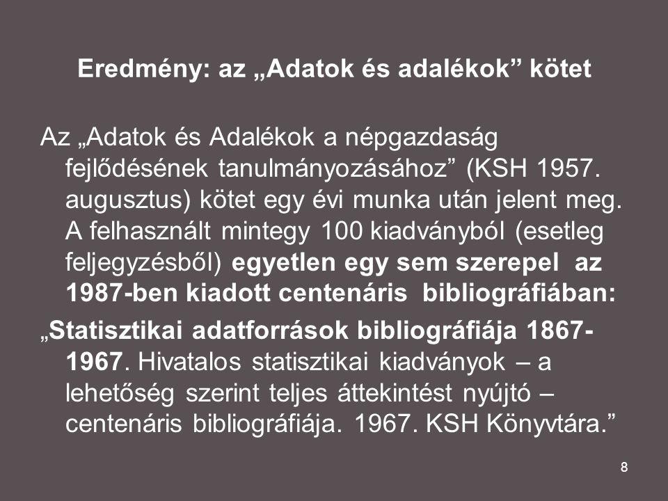 """8 Eredmény: az """"Adatok és adalékok"""" kötet Az """"Adatok és Adalékok a népgazdaság fejlődésének tanulmányozásához"""" (KSH 1957. augusztus) kötet egy évi mun"""