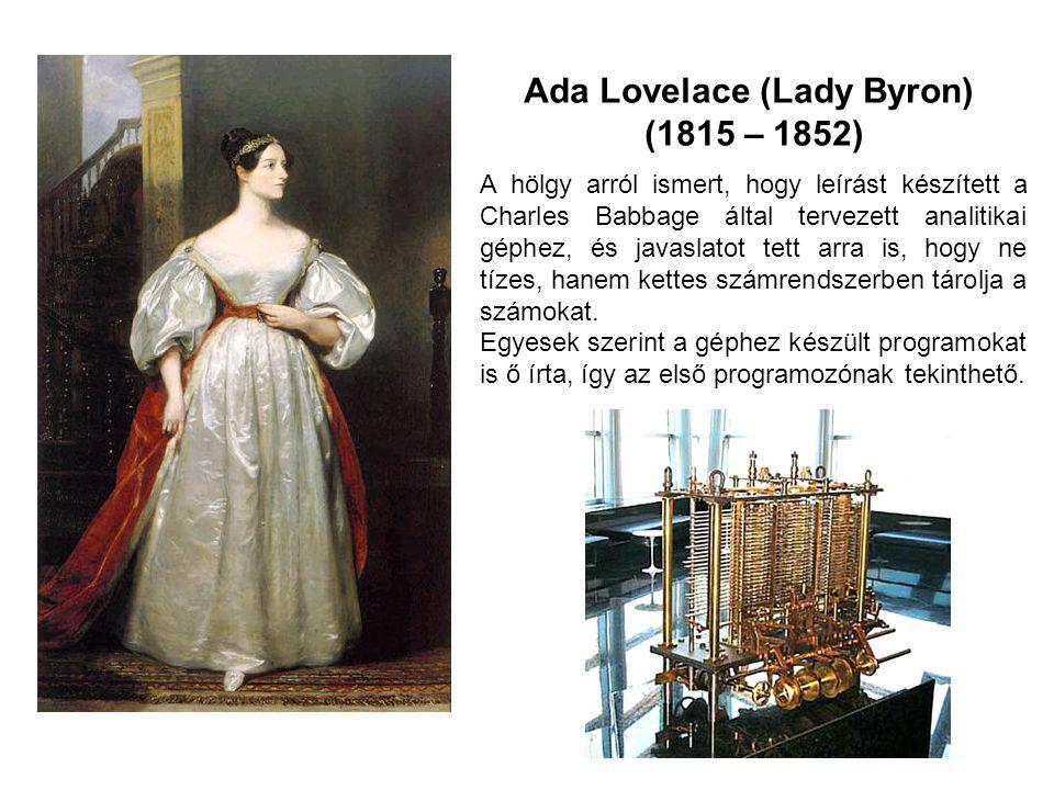 Ada Lovelace (Lady Byron) (1815 – 1852) A hölgy arról ismert, hogy leírást készített a Charles Babbage által tervezett analitikai géphez, és javaslato