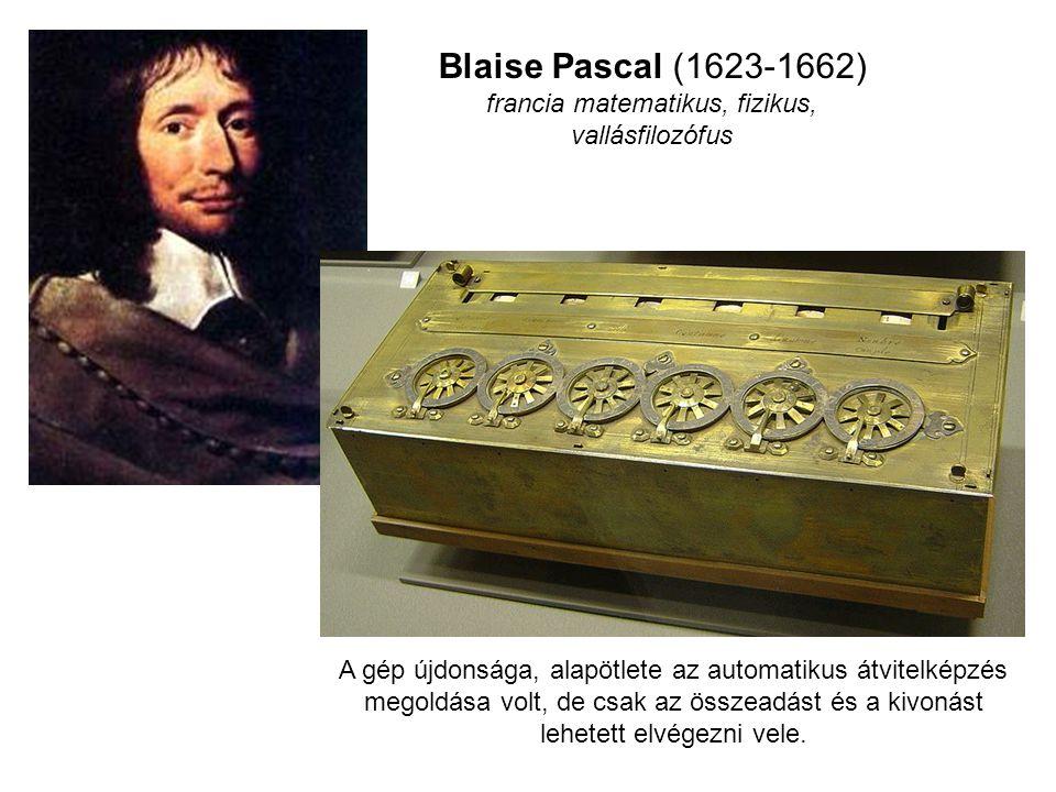Blaise Pascal (1623-1662) francia matematikus, fizikus, vallásfilozófus A gép újdonsága, alapötlete az automatikus átvitelképzés megoldása volt, de cs