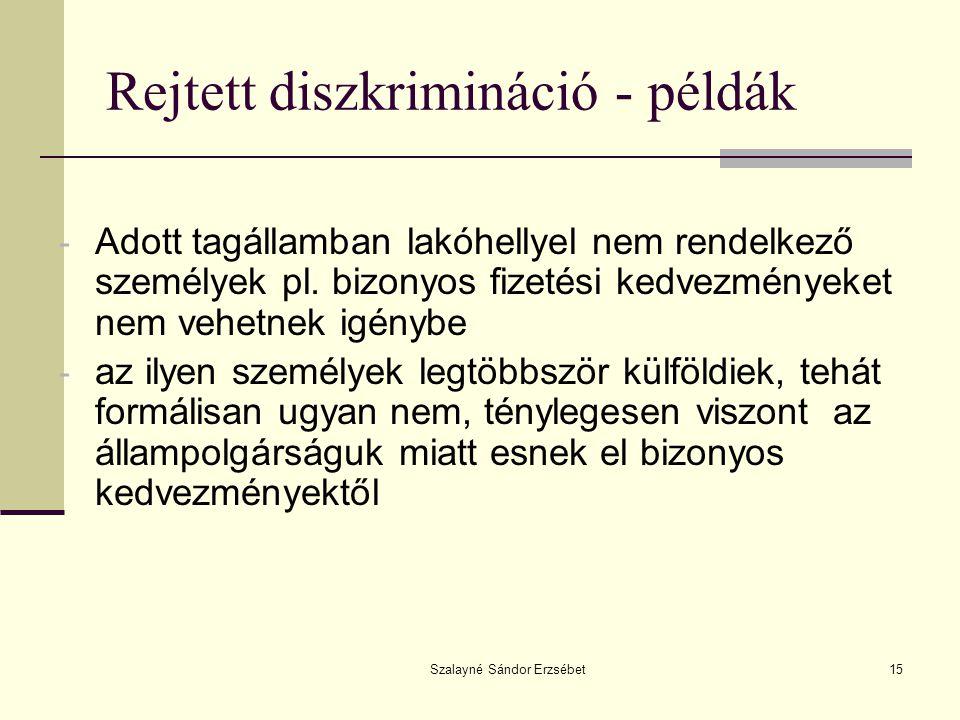 Szalayné Sándor Erzsébet15 Rejtett diszkrimináció - példák - Adott tagállamban lakóhellyel nem rendelkező személyek pl. bizonyos fizetési kedvezmények