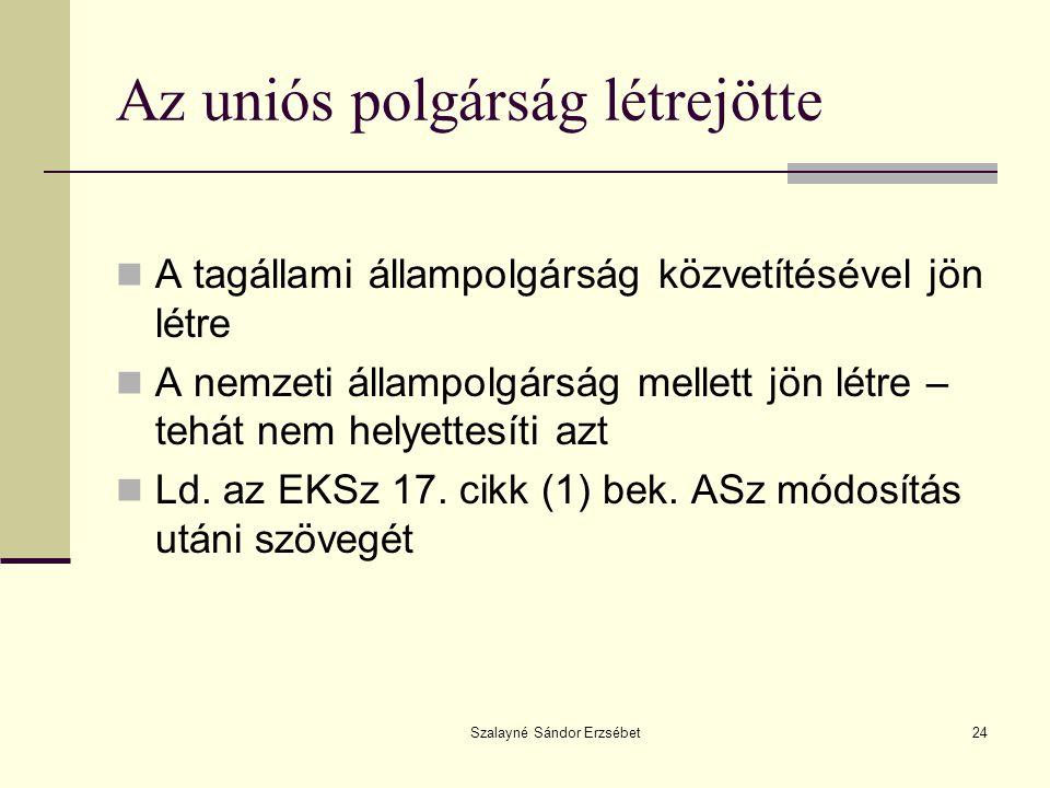 Szalayné Sándor Erzsébet24 Az uniós polgárság létrejötte  A tagállami állampolgárság közvetítésével jön létre  A nemzeti állampolgárság mellett jön