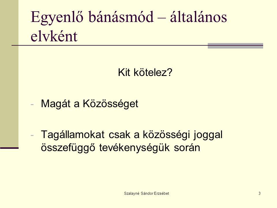 Szalayné Sándor Erzsébet3 Egyenlő bánásmód – általános elvként Kit kötelez? - Magát a Közösséget - Tagállamokat csak a közösségi joggal összefüggő tev