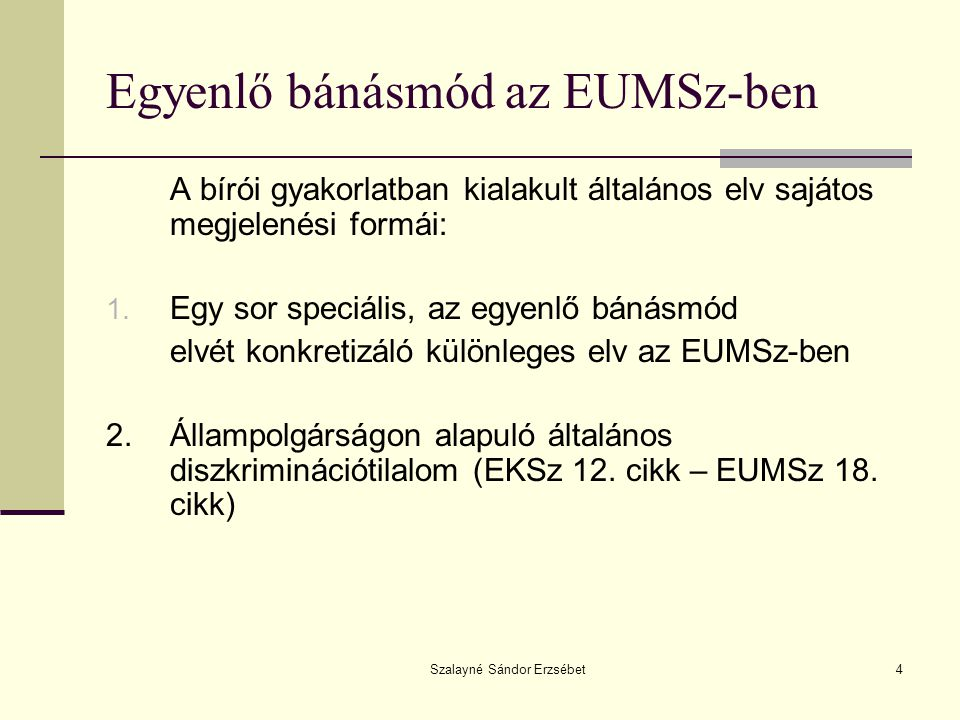 Szalayné Sándor Erzsébet4 Egyenlő bánásmód az EUMSz-ben A bírói gyakorlatban kialakult általános elv sajátos megjelenési formái: 1. Egy sor speciális,