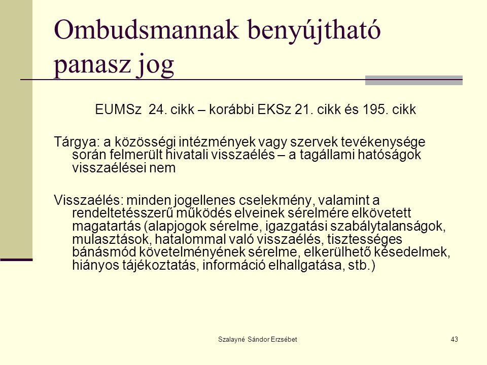 Szalayné Sándor Erzsébet43 Ombudsmannak benyújtható panasz jog EUMSz 24. cikk – korábbi EKSz 21. cikk és 195. cikk Tárgya: a közösségi intézmények vag