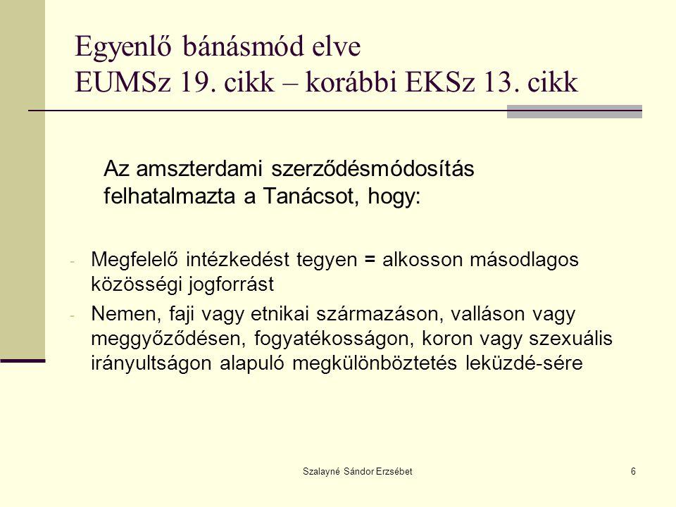 Szalayné Sándor Erzsébet6 Egyenlő bánásmód elve EUMSz 19. cikk – korábbi EKSz 13. cikk Az amszterdami szerződésmódosítás felhatalmazta a Tanácsot, hog