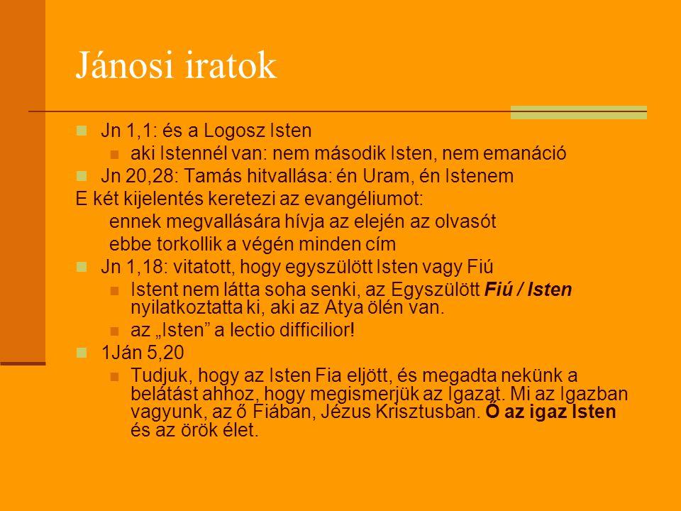 Jánosi iratok  Jn 1,1: és a Logosz Isten  aki Istennél van: nem második Isten, nem emanáció  Jn 20,28: Tamás hitvallása: én Uram, én Istenem E két