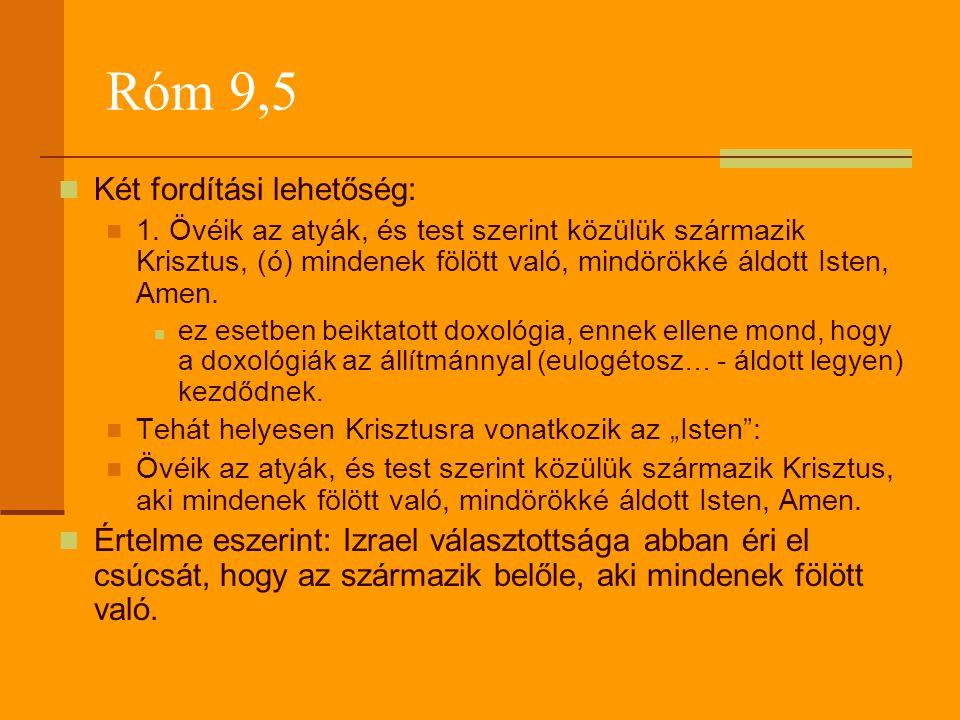 Róm 9,5  Két fordítási lehetőség:  1. Övéik az atyák, és test szerint közülük származik Krisztus, (ó) mindenek fölött való, mindörökké áldott Isten,