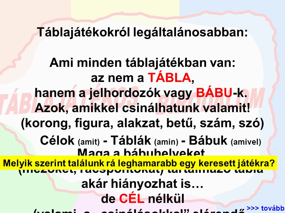 Cél-2 Bábu-1 Bábu-2 Bábu-… Tábla-1 Bábu-1 Bábu-2 Bábu-… Tábla-… Tábla-2 Bábu-1 Bábu-2 Bábu-… Cél-1 Cél-… a legmeghatározóbb rendezési-csoportosítási szempont a játék CÉL-ja számos cél, mindegyik cél sokféle táblán és mindegyik táblához sok féle jelhordozó milyen táblán, milyen bábukkal Nyitás (ahonnan) Játék (ahogy) Cél (ahova) >>> tovább