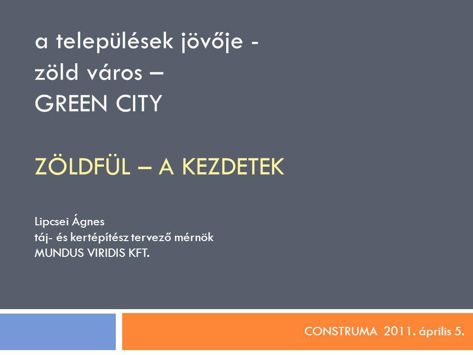 a települések jövője - zöld város – GREEN CITY ZÖLDFÜL – A KEZDETEK Lipcsei Ágnes táj- és kertépítész tervező mérnök MUNDUS VIRIDIS KFT. CONSTRUMA 201