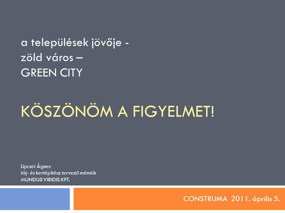 a települések jövője - zöld város – GREEN CITY KÖSZÖNÖM A FIGYELMET! Lipcsei Ágnes táj- és kertépítész tervező mérnök MUNDUS VIRIDIS KFT. CONSTRUMA 20