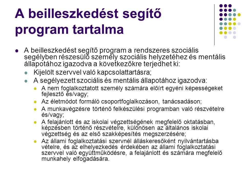 A beilleszkedést segítő program tartalma  A beilleszkedést segítő program a rendszeres szociális segélyben részesülő személy szociális helyzetéhez és mentális állapotához igazodva a következőkre terjedhet ki:  Kijelölt szervvel való kapcsolattartásra;  A segélyezett szociális és mentális állapotához igazodva:  A nem foglalkoztatott személy számára előírt egyéni képességeket fejlesztő és/vagy;  Az életmódot formáló csoportfoglalkozáson, tanácsadáson;  A munkavégzésre történő felkészülési programban való részvételre és/vagy;  A felajánlott és az iskolai végzettségének megfelelő oktatásban, képzésben történő részvételre, különösen az általános iskolai végzettség és az első szakképesítés megszerzésére;  Az állami foglalkoztatási szervnél álláskeresőként nyilvántartásba vételre, és az elhelyezkedés érdekében az állami foglalkoztatási szervvel való együttműködésre, a felajánlott és számára megfelelő munkahely elfogadására.