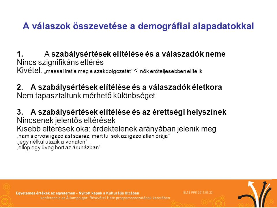 A válaszok összevetése más kérdésekkel 1.A szabálysértések elítélése és a demokratikus intézményrendszerbe vetett bizalom közti összefüggés Korreláció kimutatható: legintenzívebben az igazságszolgáltatással 2.A szabálysértések elítélése és a demokráciai megítélése (működőképessége) közti összefüggés Korreláció kimutatható: elsődlegesen a korrupciós cselekményeknél 3.A szabálysértések elítélése és a választási hajlandóság közti összefüggés Korreláció kimutatható