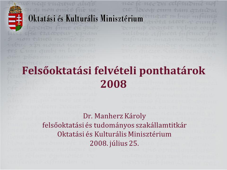 Felsőoktatási felvételi ponthatárok 2008 Dr. Manherz Károly felsőoktatási és tudományos szakállamtitkár Oktatási és Kulturális Minisztérium 2008. júli