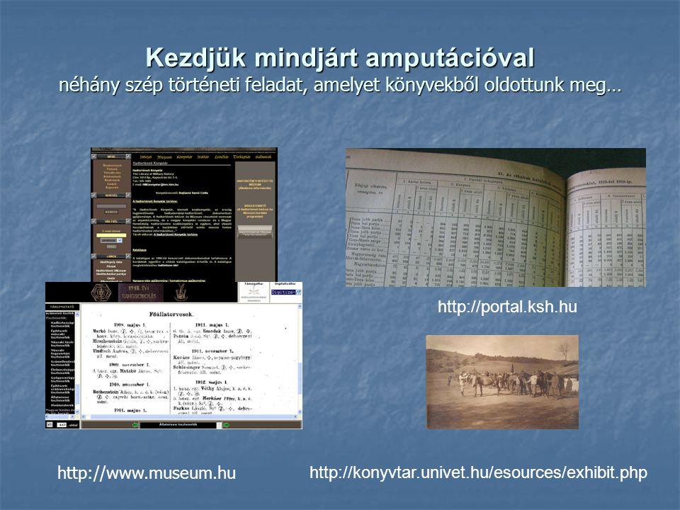 Kezdjük mindjárt amputációval néhány szép történeti feladat, amelyet könyvekből oldottunk meg… http://www.museum.hu http://konyvtar.univet.hu/esources/exhibit.php http://portal.ksh.hu