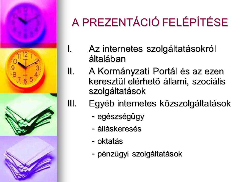 A PREZENTÁCIÓ FELÉPÍTÉSE I.Az internetes szolgáltatásokról általában II.A Kormányzati Portál és az ezen keresztül elérhető állami, szociális szolgálta