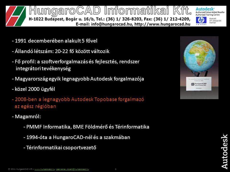 2 © 2011 HungaroCAD Kft – www.hungarocad.hu; cservenak.robert@hungarocad.huwww.hungarocad.hucservenak.robert@hungarocad.hu - 1991 decemberében alakult 5 fővel - Állandó létszám: 20-22 fő között változik - Fő profil: a szoftverforgalmazás és fejlesztés, rendszer integrátori tevékenység - Magyarország egyik legnagyobb Autodesk forgalmazója - közel 2000 ügyfél - 2008-ben a legnagyobb Autodesk Topobase forgalmazó az egész régióban - Magamról: - PMMF Informatika, BME Földmérő és Térinformatika - 1994-óta a HungaroCAD-nél és a szakmában - Térinformatikai csoportvezető