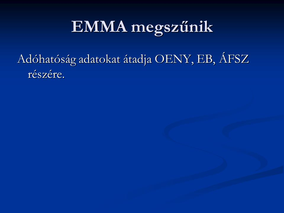 EMMA megszűnik Adóhatóság adatokat átadja OENY, EB, ÁFSZ részére.