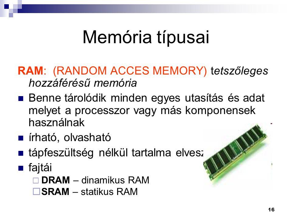 16 Memória típusai RAM: (RANDOM ACCES MEMORY) tetszőleges hozzáférésű memória  Benne tárolódik minden egyes utasítás és adat melyet a processzor vagy más komponensek használnak  írható, olvasható  tápfeszültség nélkül tartalma elveszik  fajtái  DRAM – dinamikus RAM  SRAM – statikus RAM