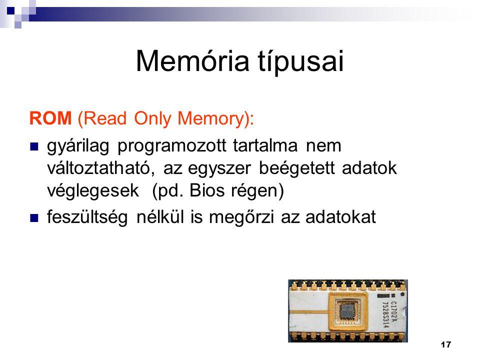 17 Memória típusai ROM (Read Only Memory):  gyárilag programozott tartalma nem változtatható, az egyszer beégetett adatok véglegesek (pd.