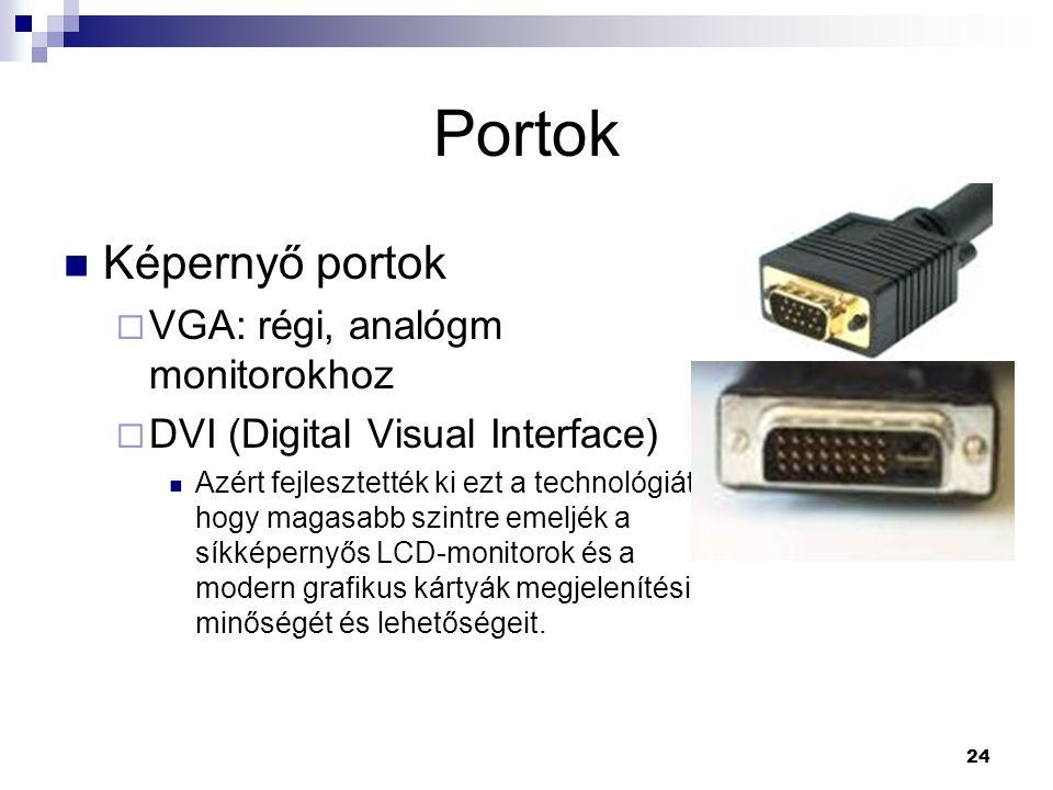24 Portok  Képernyő portok  VGA: régi, analógm monitorokhoz  DVI (Digital Visual Interface)  Azért fejlesztették ki ezt a technológiát, hogy magasabb szintre emeljék a síkképernyős LCD-monitorok és a modern grafikus kártyák megjelenítési minőségét és lehetőségeit.