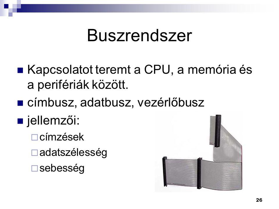 26 Buszrendszer  Kapcsolatot teremt a CPU, a memória és a perifériák között.