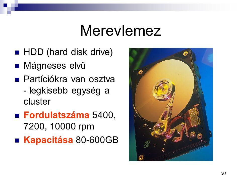 37 Merevlemez  HDD (hard disk drive)  Mágneses elvű  Partíciókra van osztva - legkisebb egység a cluster  Fordulatszáma 5400, 7200, 10000 rpm  Kapacitása 80-600GB