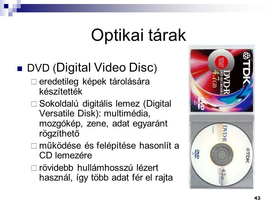 43 Optikai tárak  DVD ( Digital Video Disc )  eredetileg képek tárolására készítették  Sokoldalú digitális lemez (Digital Versatile Disk): multimédia, mozgókép, zene, adat egyaránt rögzíthető  működése és felépítése hasonlít a CD lemezére  rövidebb hullámhosszú lézert használ, így több adat fér el rajta