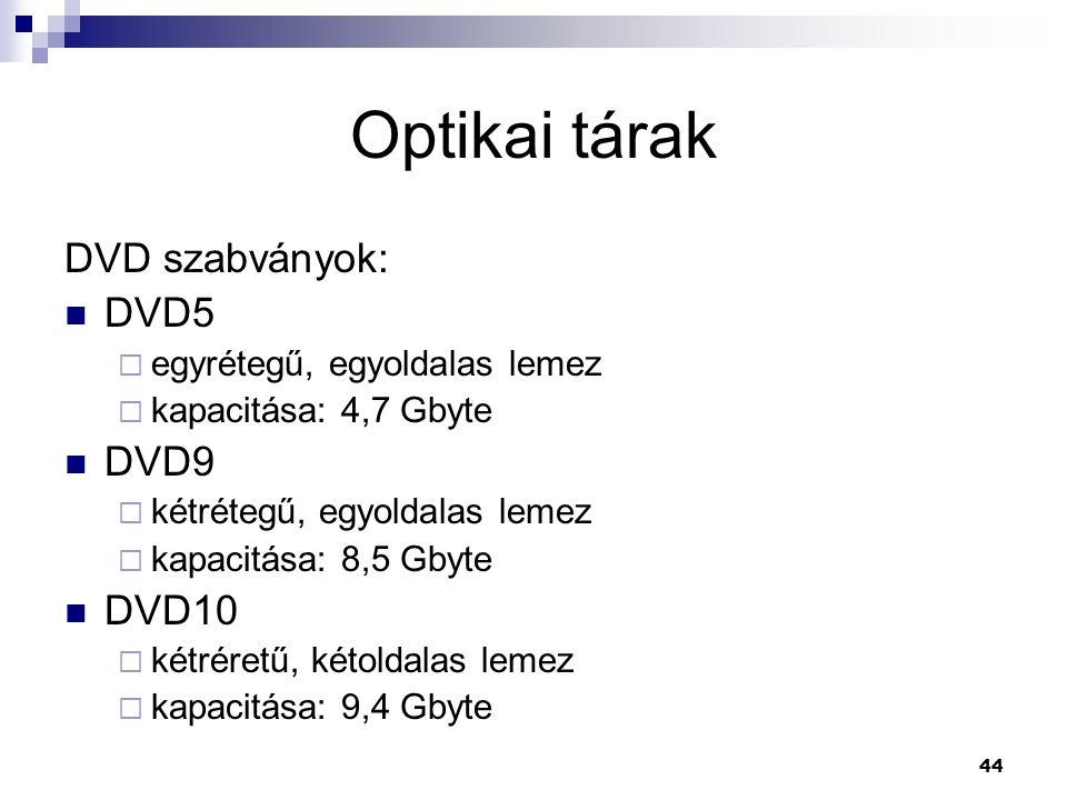 44 Optikai tárak DVD szabványok:  DVD5  egyrétegű, egyoldalas lemez  kapacitása: 4,7 Gbyte  DVD9  kétrétegű, egyoldalas lemez  kapacitása: 8,5 Gbyte  DVD10  kétréretű, kétoldalas lemez  kapacitása: 9,4 Gbyte