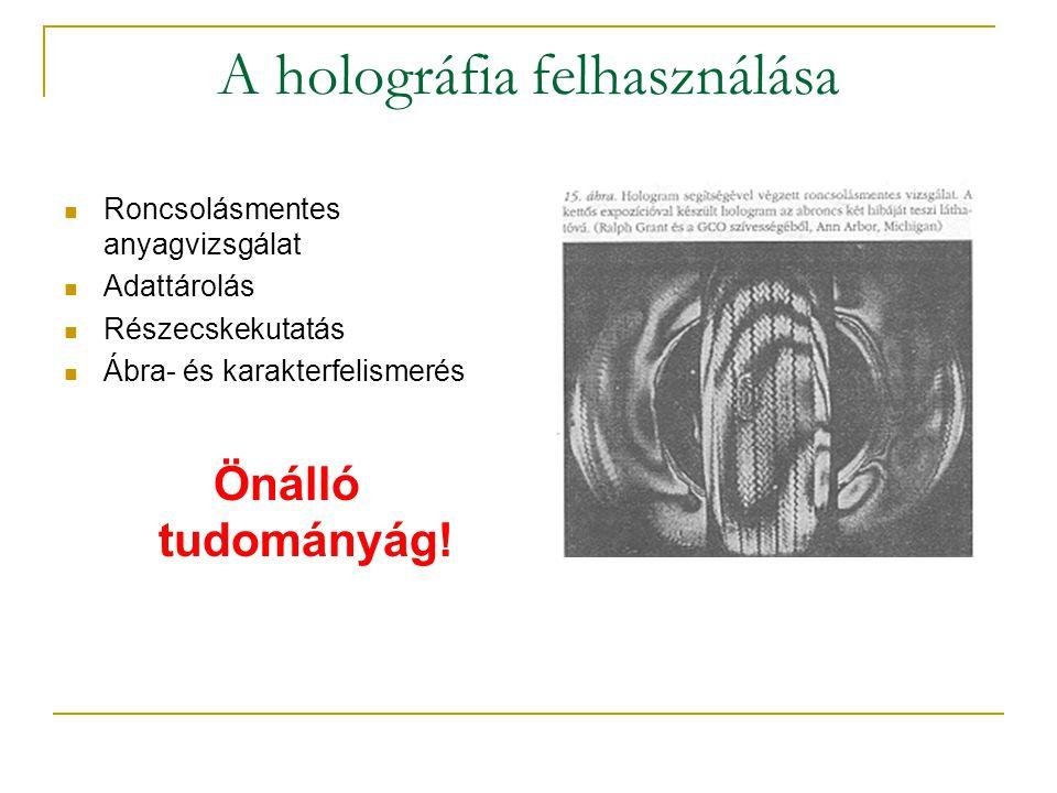 A holográfia felhasználása  Roncsolásmentes anyagvizsgálat  Adattárolás  Részecskekutatás  Ábra- és karakterfelismerés Önálló tudományág!