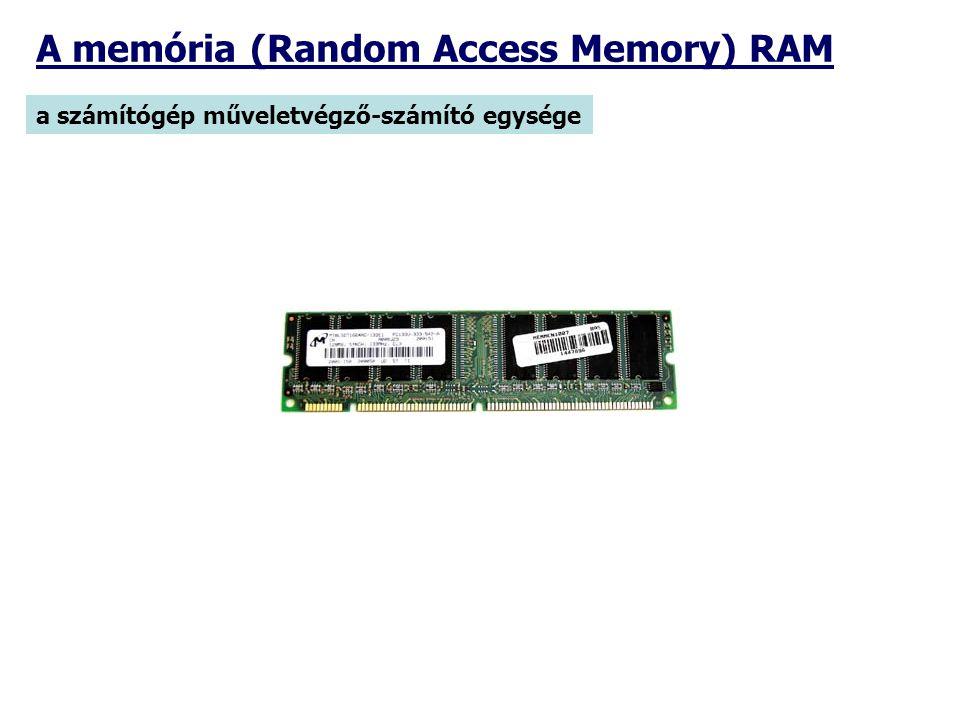a számítógép műveletvégző-számító egysége A memória (Random Access Memory) RAM