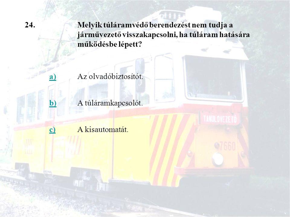 24.Melyik túláramvédő berendezést nem tudja a járművezető visszakapcsolni, ha túláram hatására működésbe lépett? a)Az olvadóbiztosítót. b)A túláramkap
