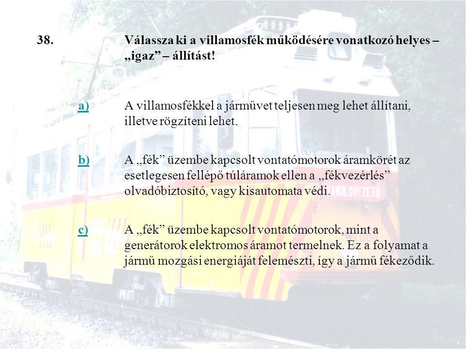 """38.Válassza ki a villamosfék működésére vonatkozó helyes – """"igaz"""" – állítást! a)A villamosfékkel a járművet teljesen meg lehet állítani, illetve rögzí"""