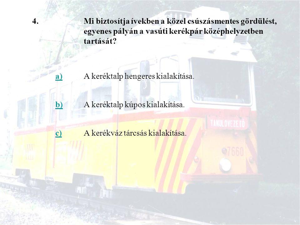 4.Mi biztosítja ívekben a közel csúszásmentes gördülést, egyenes pályán a vasúti kerékpár középhelyzetben tartását? a)A keréktalp hengeres kialakítása