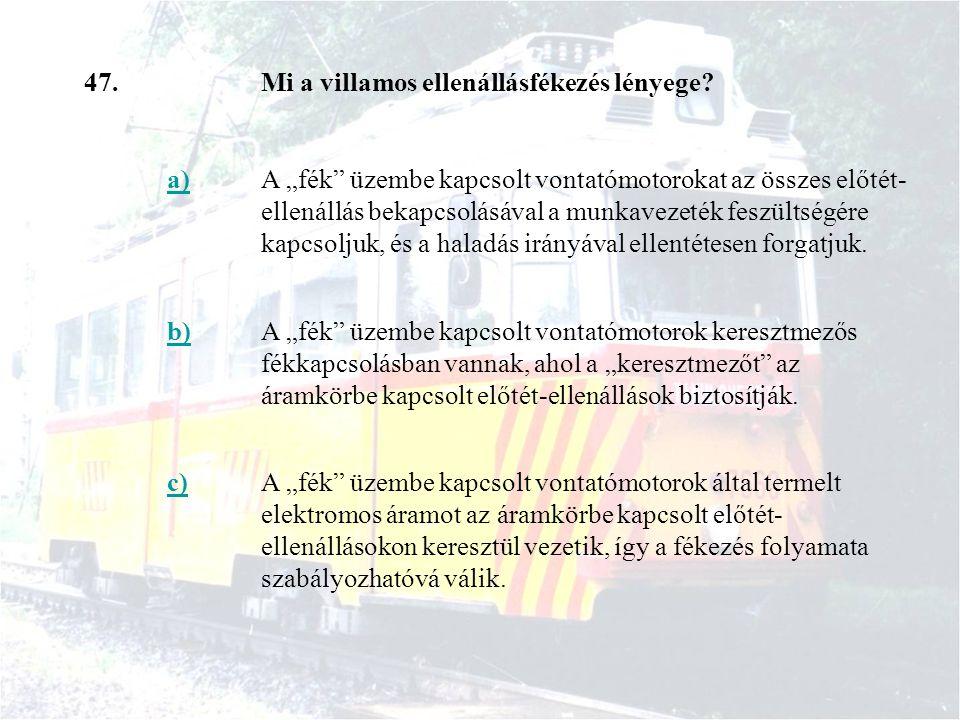 """47.Mi a villamos ellenállásfékezés lényege? a)A """"fék"""" üzembe kapcsolt vontatómotorokat az összes előtét- ellenállás bekapcsolásával a munkavezeték fes"""