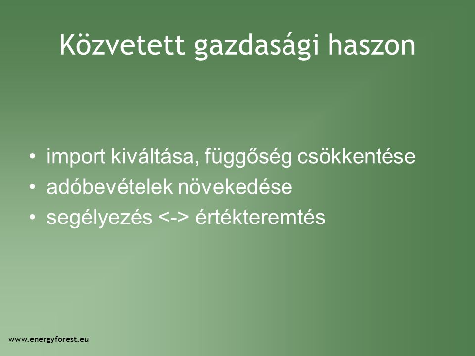 Közvetett gazdasági haszon •import kiváltása, függőség csökkentése •adóbevételek növekedése •segélyezés értékteremtés www.energyforest.eu