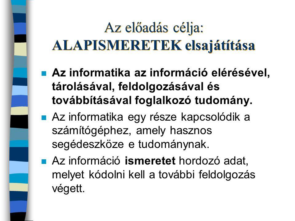 Az előadás célja: ALAPISMERETEK elsajátítása n Az informatika az információ elérésével, tárolásával, feldolgozásával és továbbításával foglalkozó tudomány.