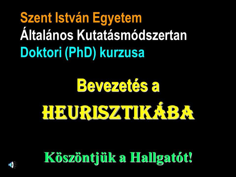 Szent István Egyetem Általános Kutatásmódszertan Doktori (PhD) kurzusa Bevezetés a heurisztikába Köszöntjük a Hallgatót!