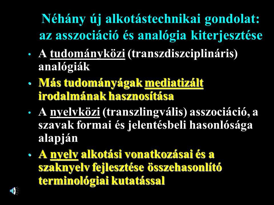 Néhány új alkotástechnikai gondolat: az asszociáció és analógia kiterjesztése • A tudományközi (transzdiszciplináris) analógiák • Más tudományágak mediatizált irodalmának hasznosítása • A nyelvközi (transzlingvális) asszociáció, a szavak formai és jelentésbeli hasonlósága alapján • A nyelv alkotási vonatkozásai és a szaknyelv fejlesztése összehasonlító terminológiai kutatással