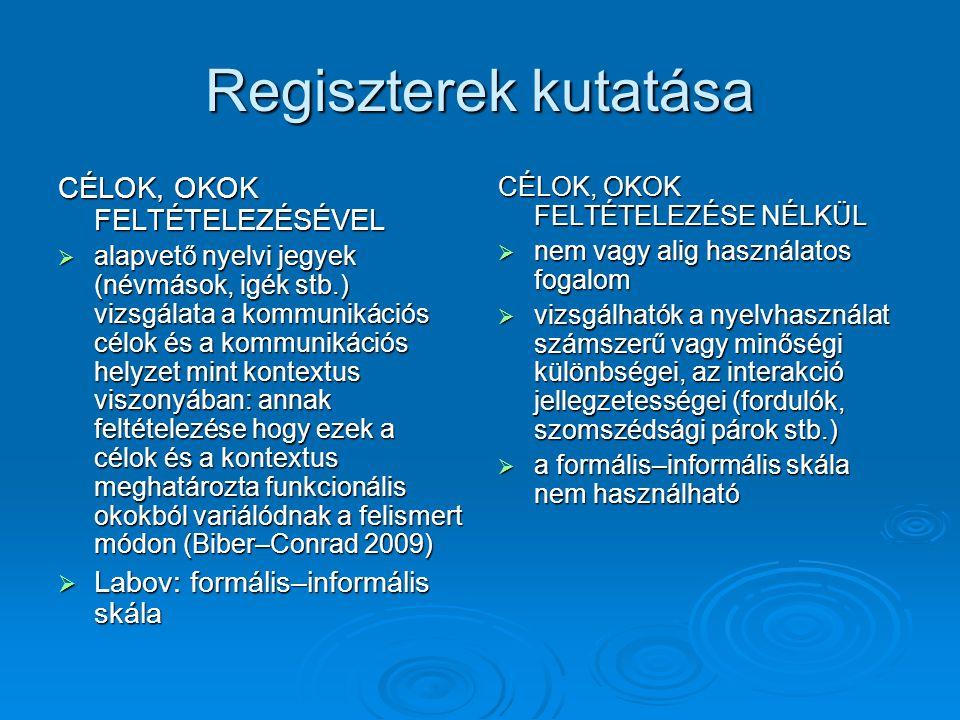 Regiszterek kutatása CÉLOK, OKOK FELTÉTELEZÉSÉVEL  alapvető nyelvi jegyek (névmások, igék stb.) vizsgálata a kommunikációs célok és a kommunikációs helyzet mint kontextus viszonyában: annak feltételezése hogy ezek a célok és a kontextus meghatározta funkcionális okokból variálódnak a felismert módon (Biber–Conrad 2009)  Labov: formális–informális skála CÉLOK, OKOK FELTÉTELEZÉSE NÉLKÜL  nem vagy alig használatos fogalom  vizsgálhatók a nyelvhasználat számszerű vagy minőségi különbségei, az interakció jellegzetességei (fordulók, szomszédsági párok stb.)  a formális–informális skála nem használható