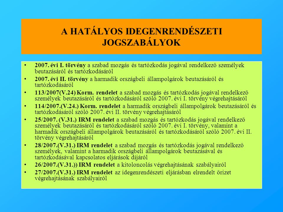 A HATÁLYOS IDEGENRENDÉSZETI JOGSZABÁLYOK •2007. évi I. törvény a szabad mozgás és tartózkodás jogával rendelkező személyek beutazásáról és tartózkodás