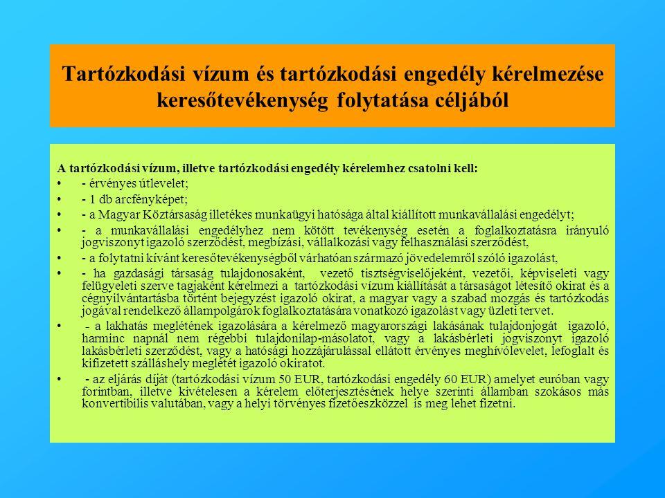 Tartózkodási vízum és tartózkodási engedély kérelmezése keresőtevékenység folytatása céljából A tartózkodási vízum, illetve tartózkodási engedély kérelemhez csatolni kell: •- érvényes útlevelet; •- 1 db arcfényképet; •- a Magyar Köztársaság illetékes munkaügyi hatósága által kiállított munkavállalási engedélyt; •- a munkavállalási engedélyhez nem kötött tevékenység esetén a foglalkoztatásra irányuló jogviszonyt igazoló szerződést, megbízási, vállalkozási vagy felhasználási szerződést, •- a folytatni kívánt keresőtevékenységből várhatóan származó jövedelemről szóló igazolást, •- ha gazdasági társaság tulajdonosaként, vezető tisztségviselőjeként, vezetői, képviseleti vagy felügyeleti szerve tagjaként kérelmezi a tartózkodási vízum kiállítását a társaságot létesítő okirat és a cégnyilvántartásba történt bejegyzést igazoló okirat, a magyar vagy a szabad mozgás és tartózkodás jogával rendelkező állampolgárok foglalkoztatására vonatkozó igazolást vagy üzleti tervet.