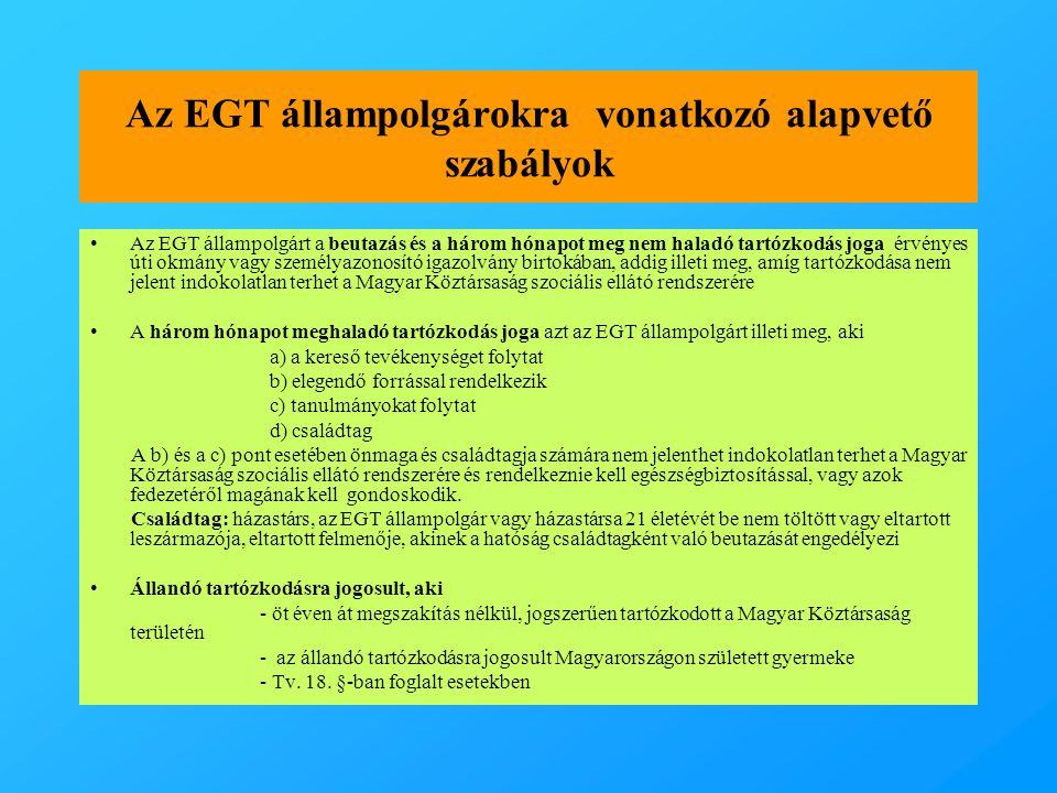 Az EGT állampolgárokra vonatkozó alapvető szabályok •Az EGT állampolgárt a beutazás és a három hónapot meg nem haladó tartózkodás joga érvényes úti okmány vagy személyazonosító igazolvány birtokában, addig illeti meg, amíg tartózkodása nem jelent indokolatlan terhet a Magyar Köztársaság szociális ellátó rendszerére •A három hónapot meghaladó tartózkodás joga azt az EGT állampolgárt illeti meg, aki a) a kereső tevékenységet folytat b) elegendő forrással rendelkezik c) tanulmányokat folytat d) családtag A b) és a c) pont esetében önmaga és családtagja számára nem jelenthet indokolatlan terhet a Magyar Köztársaság szociális ellátó rendszerére és rendelkeznie kell egészségbiztosítással, vagy azok fedezetéről magának kell gondoskodik.