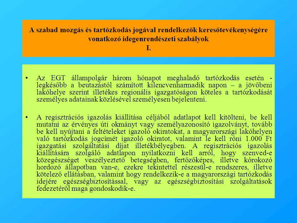 A szabad mozgás és tartózkodás jogával rendelkezők keresőtevékenységére vonatkozó idegenrendészeti szabályok I. •Az EGT állampolgár három hónapot megh