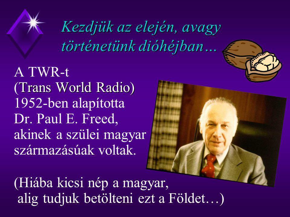 Kezdjük az elején, avagy történetünk dióhéjban… Trans World Radio) A TWR-t (Trans World Radio) 1952-ben alapította Dr. Paul E. Freed, akinek a szülei