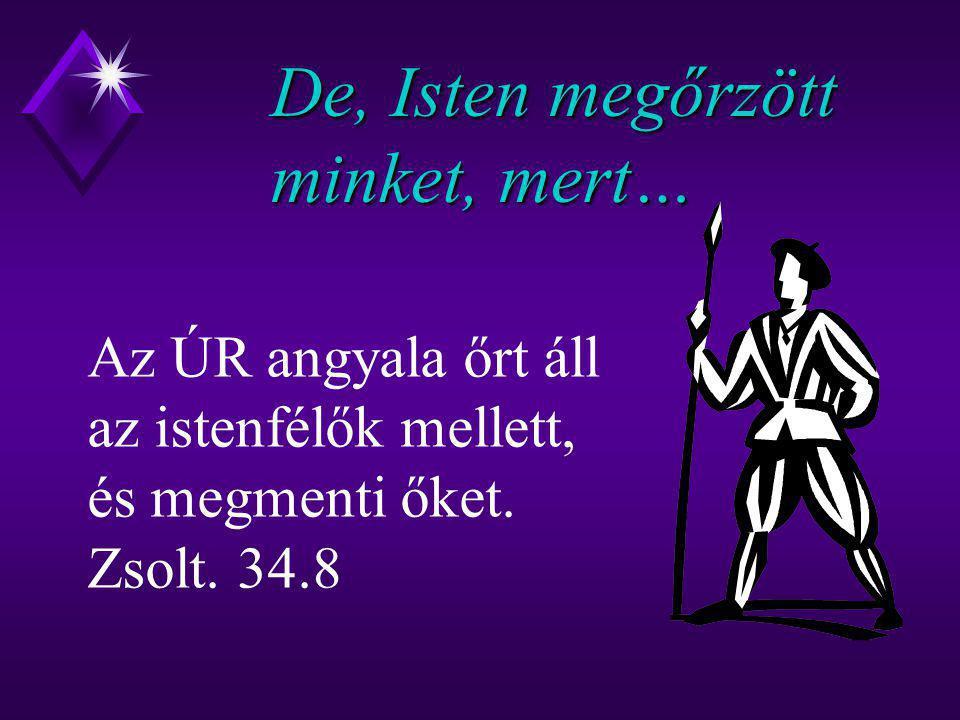 De, Isten megőrzött minket, mert… Az ÚR angyala őrt áll az istenfélők mellett, és megmenti őket. Zsolt. 34.8