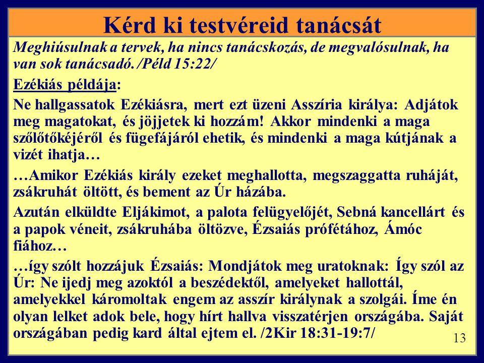 Kérd ki testvéreid tanácsát Meghiúsulnak a tervek, ha nincs tanácskozás, de megvalósulnak, ha van sok tanácsadó. /Péld 15:22/ Ezékiás példája: Ne hall