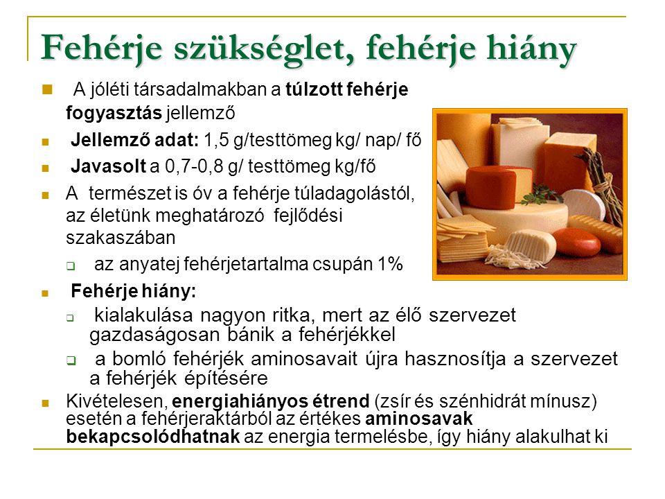 Fehérje szükséglet, fehérje hiány  A jóléti társadalmakban a túlzott fehérje fogyasztás jellemző  Jellemző adat: 1,5 g/testtömeg kg/ nap/ fő  Javasolt a 0,7-0,8 g/ testtömeg kg/fő  A természet is óv a fehérje túladagolástól, az életünk meghatározó fejlődési szakaszában  az anyatej fehérjetartalma csupán 1%  Fehérje hiány:  kialakulása nagyon ritka, mert az élő szervezet gazdaságosan bánik a fehérjékkel  a bomló fehérjék aminosavait újra hasznosítja a szervezet a fehérjék építésére  Kivételesen, energiahiányos étrend (zsír és szénhidrát mínusz) esetén a fehérjeraktárból az értékes aminosavak bekapcsolódhatnak az energia termelésbe, így hiány alakulhat ki