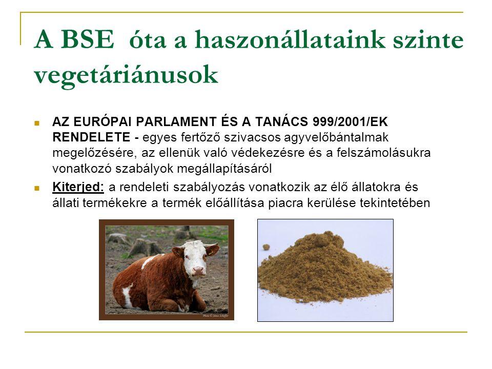 A BSE óta a haszonállataink szinte vegetáriánusok  AZ EURÓPAI PARLAMENT ÉS A TANÁCS 999/2001/EK RENDELETE - egyes fertőző szivacsos agyvelőbántalmak megelőzésére, az ellenük való védekezésre és a felszámolásukra vonatkozó szabályok megállapításáról  Kiterjed: a rendeleti szabályozás vonatkozik az élő állatokra és állati termékekre a termék előállítása piacra kerülése tekintetében