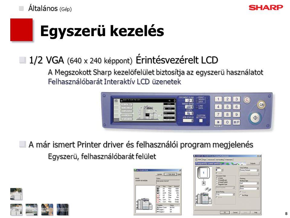 8 Egyszerü kezelés 1/2 VGA (640 x 240 képpont) Érintésvezérelt LCD A Megszokott Sharp kezelöfelület biztosítja az egyszerü használatot Felhasználóbarát Interaktív LCD üzenetek 1/2 VGA (640 x 240 képpont) Érintésvezérelt LCD A Megszokott Sharp kezelöfelület biztosítja az egyszerü használatot Felhasználóbarát Interaktív LCD üzenetek A már ismert Printer driver és felhasználói program megjelenés Egyszerü, felhasználóbarát felület A már ismert Printer driver és felhasználói program megjelenés Egyszerü, felhasználóbarát felület  Általános (Gép)